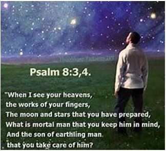 Psalm 8:3,4. When I see your heavens, the works of your fingers, the moon and stars that you have prepared, what is mortal man that you keep him in mind, and the son of earthling man that you take care of him?