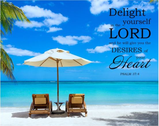 Delight yourself in the Lord and he will give you desires of your heart Psalm 37:4