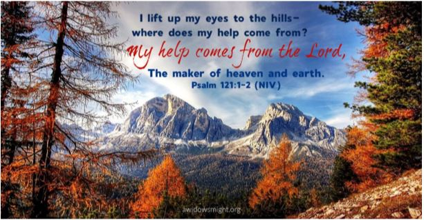 I lift up my eyes to the hills where does help come from? My help comes from the Lord, the maker of heaen and earth. Psalm 121:1-2 (NIV)