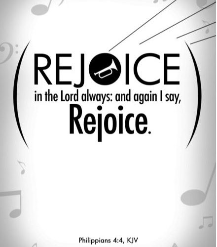 Rejoice in the Lord always, and again I say Rejoice Philippians 4:4 KJV