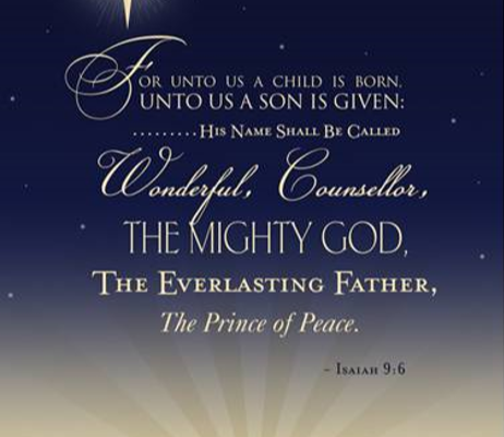 For unto us a child is born, unto us a son is given, his name shall be called wonderful, counsellor, the mighty God, the everlasting Father, The Prince of Peace. Isaiah 9:6