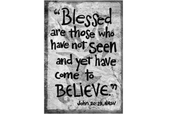 Blessed are those who have not seen and yet have come to believe. John 20:29 NRSV