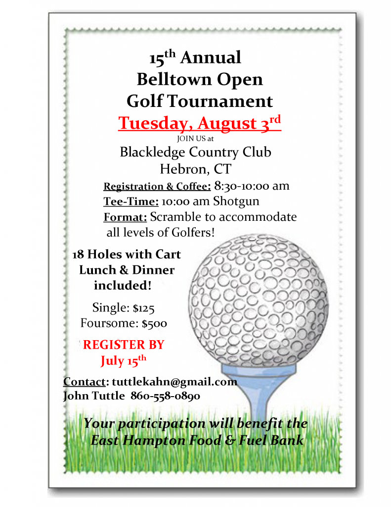 15th Annual Belltown Open Golf Tournament Tuesday, August 3rd JOIN US at Blackledge Country Club Hebron, CT Registration & Coffee: 8:30-10:00 am Tee-Time: 10:00 am Shotgun Format: Scramble to accommodate all levels of Golfers! 18 Holes with Cart Lunch & Dinner included! Single: $125 Foursome: $500 REGISTER BY July 15th Contact: tuttlekahn@gmail.com John Tuttle 860-558-0890 Your participation will benefit the East Hampton Food & Fuel Bank