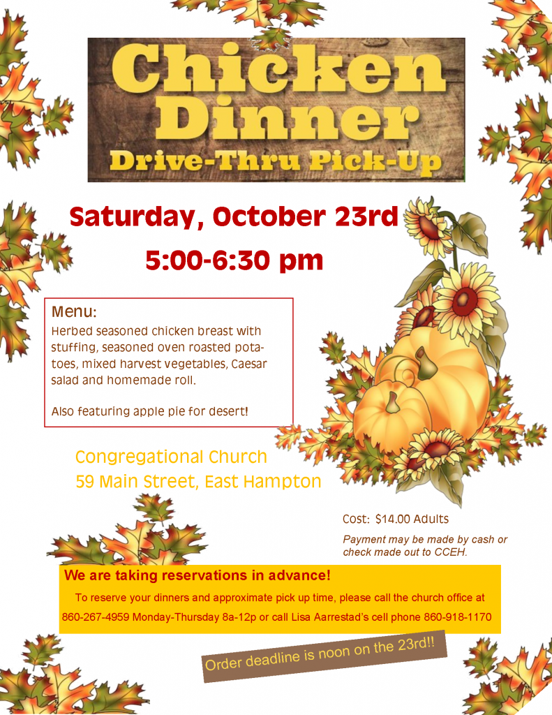 Chicken Dinner Drive-Thru Pick-Up, Saturday, October 23rd, 5:00pm-6:30pm, menu, herbed seasoned chicken breast with stuffing, seasoned over roasted potatoes, mixed harvest vegetables, Caesar salad and homemade roll. Also featuring apple pie for dessert! Congregational Church 59 main Street, East Hampton. Cost $14.00 Adults. Payment may be made by cash or check made out to CCEH. We are taking reservations in advance! To reserve your dinners and approximate pick up time, please call the church office at 860-267-4959 Monday-Thursday 8am-12pm, or call Lisa Aarrestad's cell phone 860-918-1170. Order deadline is noon on the 23rd!