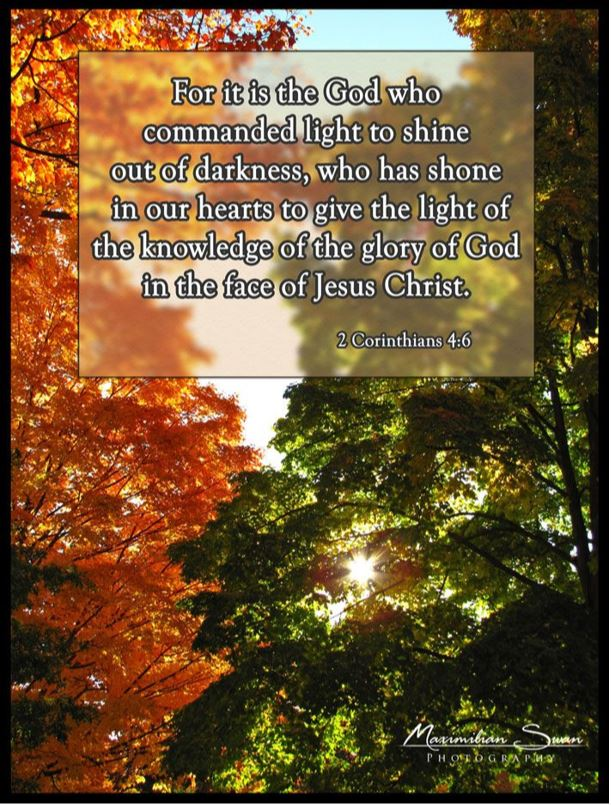 For it is the God who commanded light to shine out of darkness, who has shone in our hearts to give the light of the knowledge of the glory of God in the face of Jesus Christ. 2 Corinthians 4:6